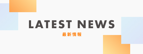 LATEST NEWS 最新情報